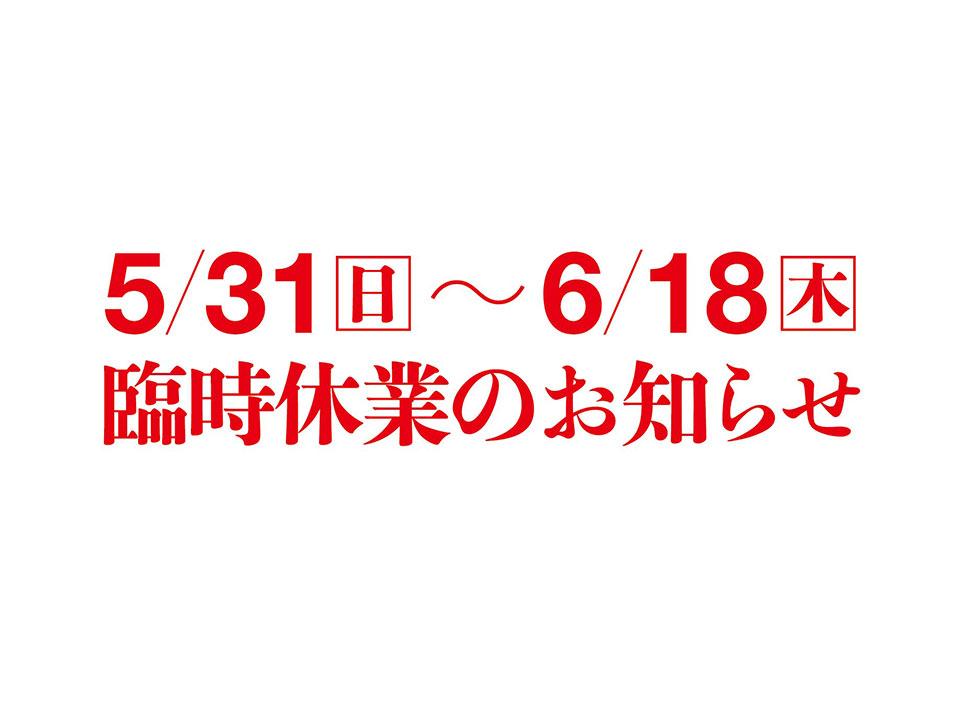 5/31〜6/18臨時休業のお知らせ