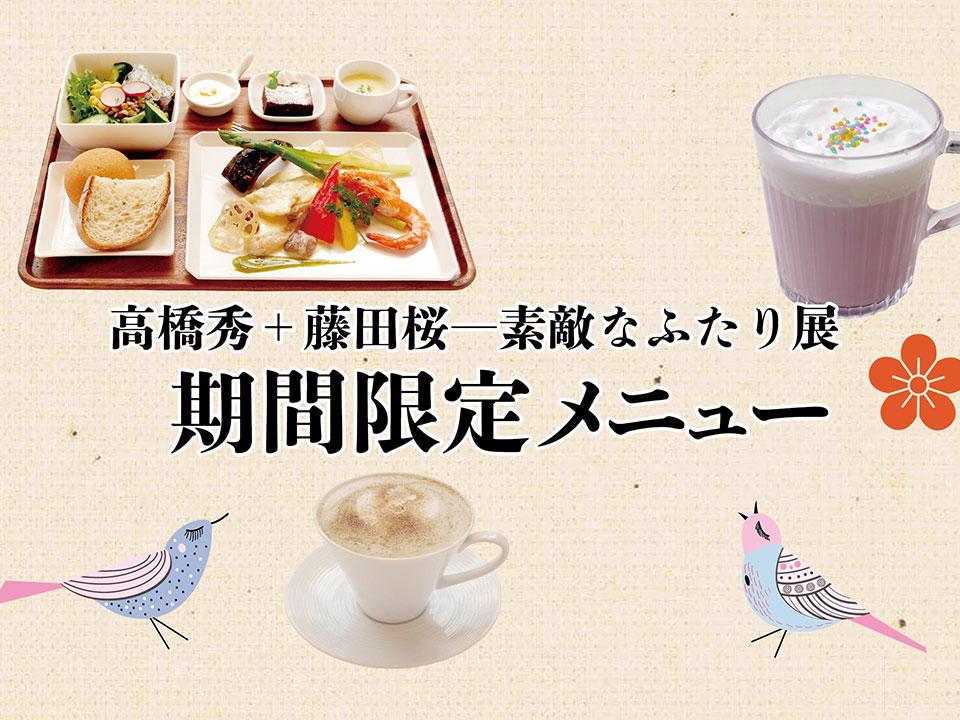 期間限定「高橋 秀+藤田 桜―素敵なふたり」展 特別メニュー